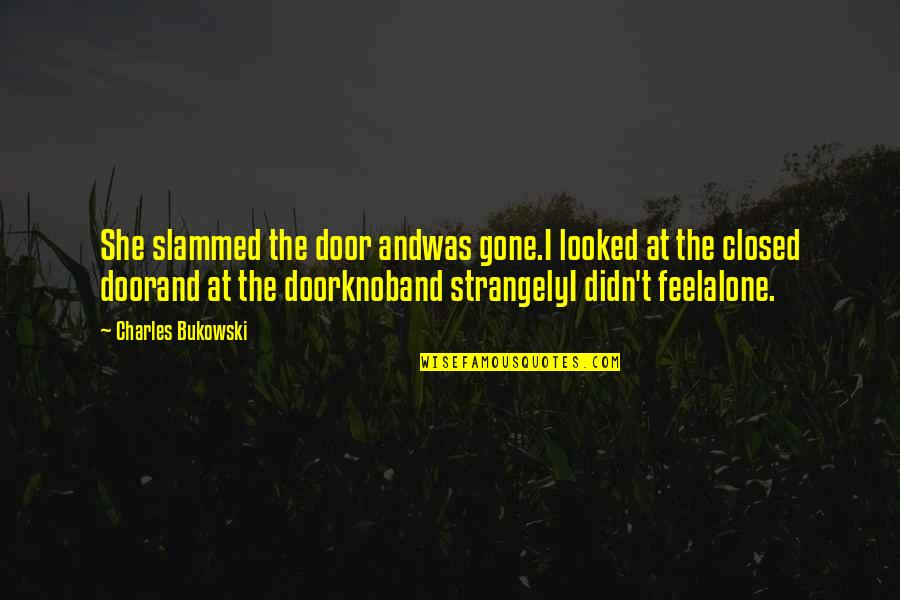 Happy And Alone Quotes By Charles Bukowski: She slammed the door andwas gone.I looked at