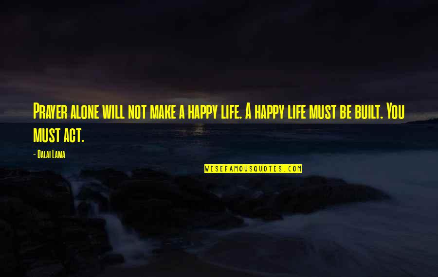 Happy And Alone Quotes By Dalai Lama: Prayer alone will not make a happy life.