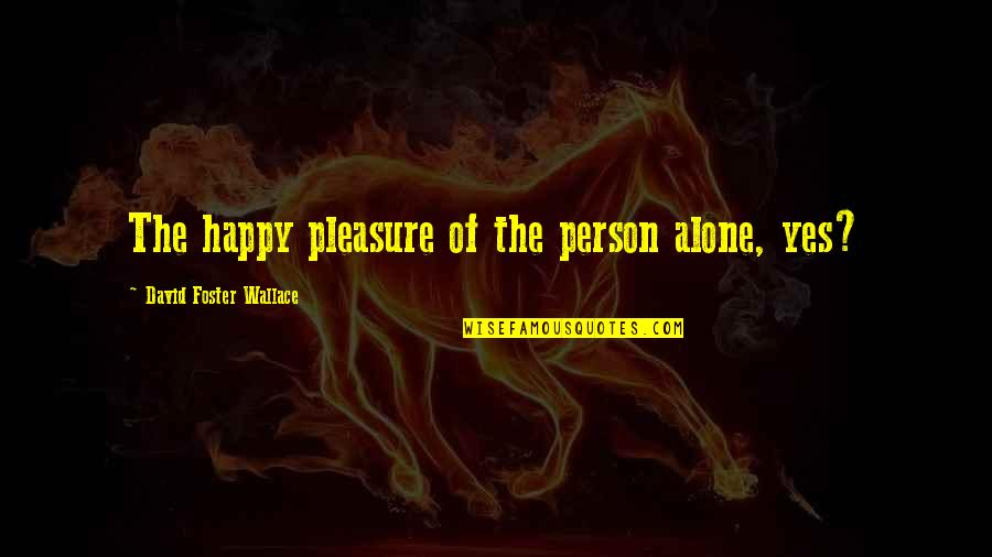 Happy And Alone Quotes By David Foster Wallace: The happy pleasure of the person alone, yes?