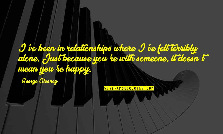 Happy And Alone Quotes By George Clooney: I've been in relationships where I've felt terribly