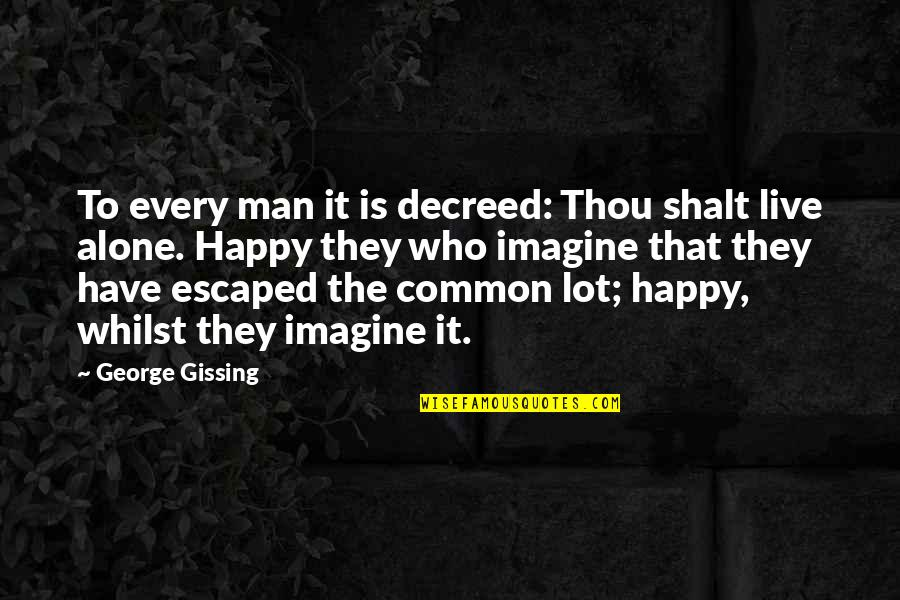 Happy And Alone Quotes By George Gissing: To every man it is decreed: Thou shalt