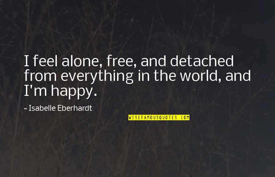 Happy And Alone Quotes By Isabelle Eberhardt: I feel alone, free, and detached from everything