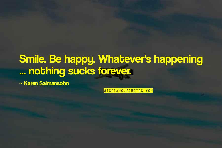 Happy And Alone Quotes By Karen Salmansohn: Smile. Be happy. Whatever's happening ... nothing sucks
