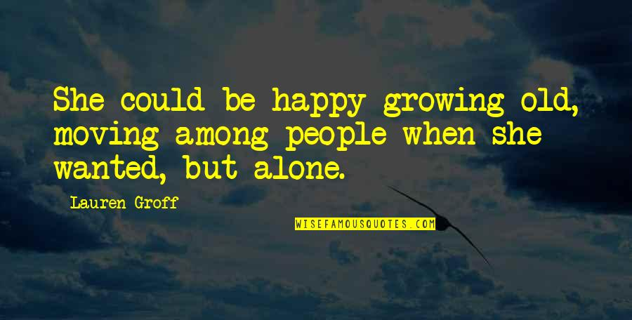Happy And Alone Quotes By Lauren Groff: She could be happy growing old, moving among