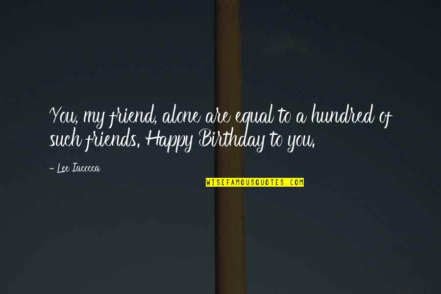 Happy And Alone Quotes By Lee Iacocca: You, my friend, alone are equal to a