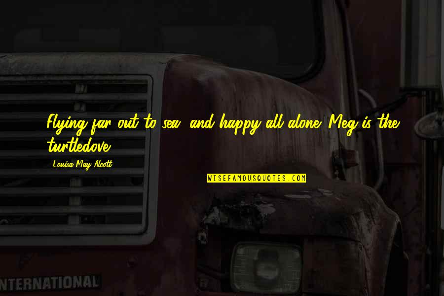 Happy And Alone Quotes By Louisa May Alcott: Flying far out to sea, and happy all