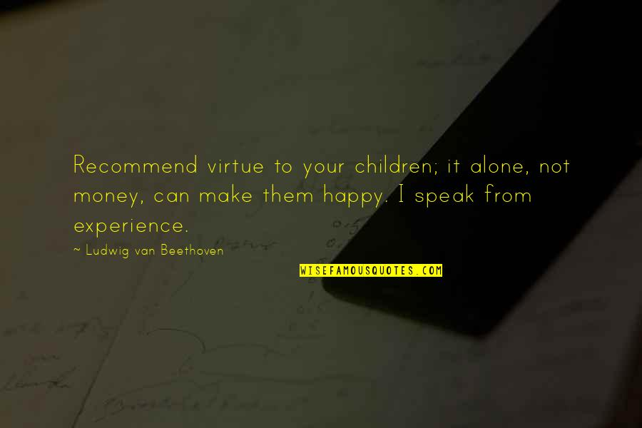Happy And Alone Quotes By Ludwig Van Beethoven: Recommend virtue to your children; it alone, not