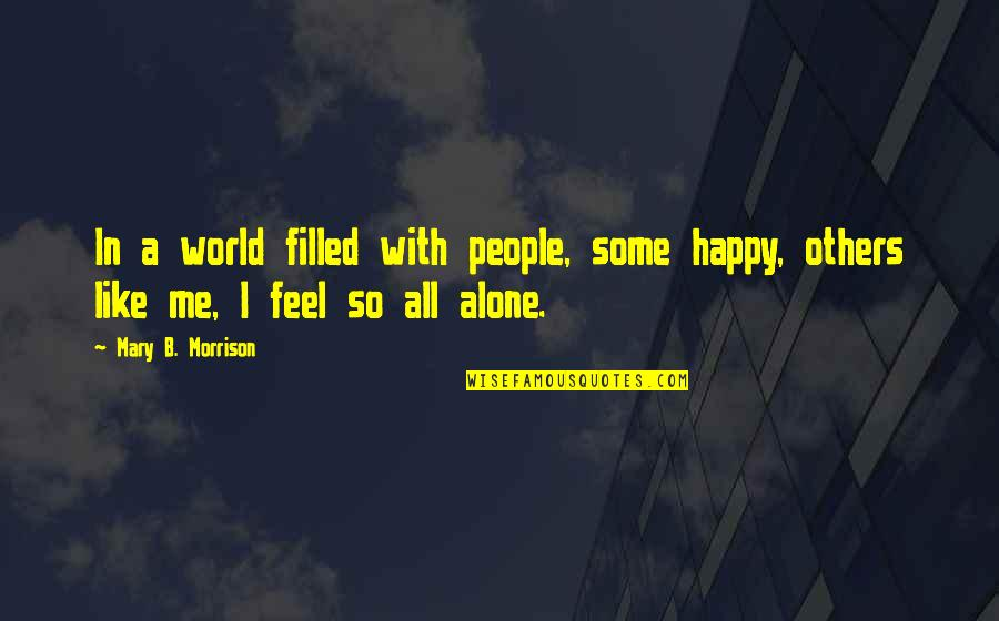 Happy And Alone Quotes By Mary B. Morrison: In a world filled with people, some happy,