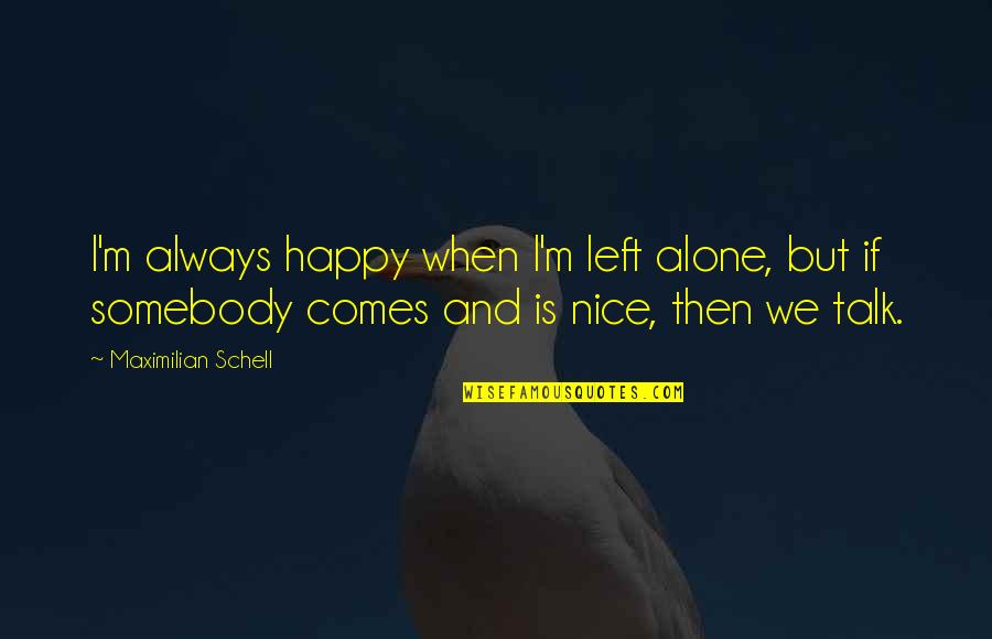 Happy And Alone Quotes By Maximilian Schell: I'm always happy when I'm left alone, but