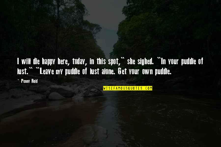 Happy And Alone Quotes By Penny Reid: I will die happy here, today, in this
