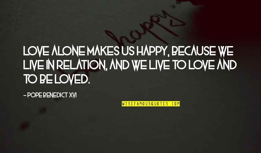 Happy And Alone Quotes By Pope Benedict XVI: Love alone makes us happy, because we live
