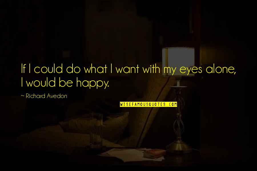 Happy And Alone Quotes By Richard Avedon: If I could do what I want with