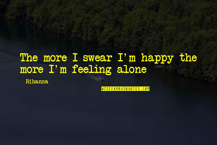 Happy And Alone Quotes By Rihanna: The more I swear I'm happy the more