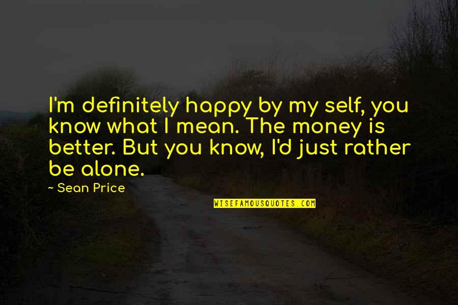 Happy And Alone Quotes By Sean Price: I'm definitely happy by my self, you know