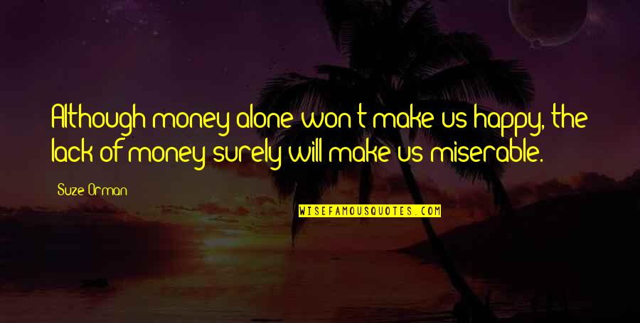 Happy And Alone Quotes By Suze Orman: Although money alone won't make us happy, the