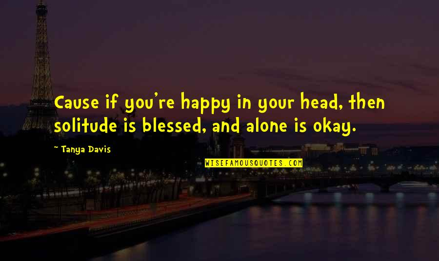 Happy And Alone Quotes By Tanya Davis: Cause if you're happy in your head, then