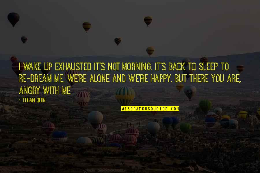 Happy And Alone Quotes By Tegan Quin: I wake up exhausted it's not morning. It's