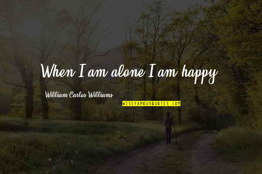 Happy And Alone Quotes By William Carlos Williams: When I am alone I am happy.