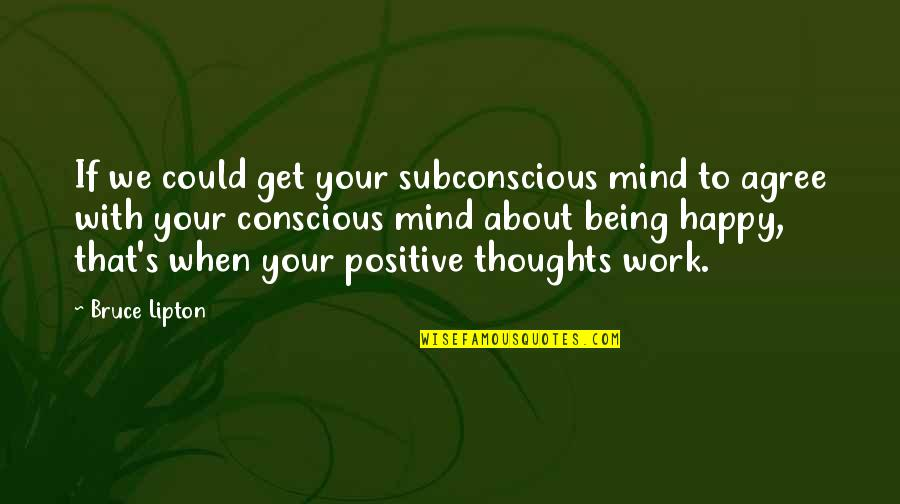 Happy And Positive Thoughts Quotes By Bruce Lipton: If we could get your subconscious mind to