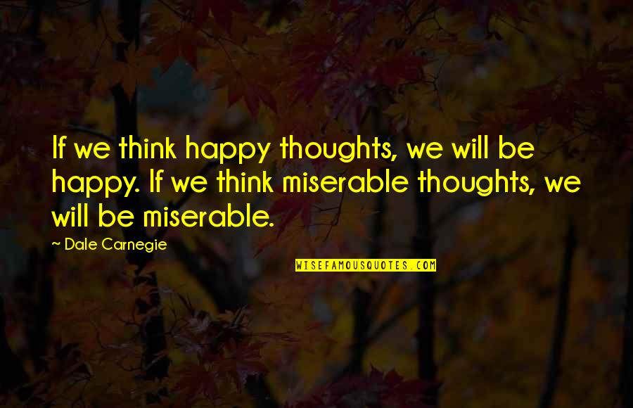 Happy And Positive Thoughts Quotes By Dale Carnegie: If we think happy thoughts, we will be