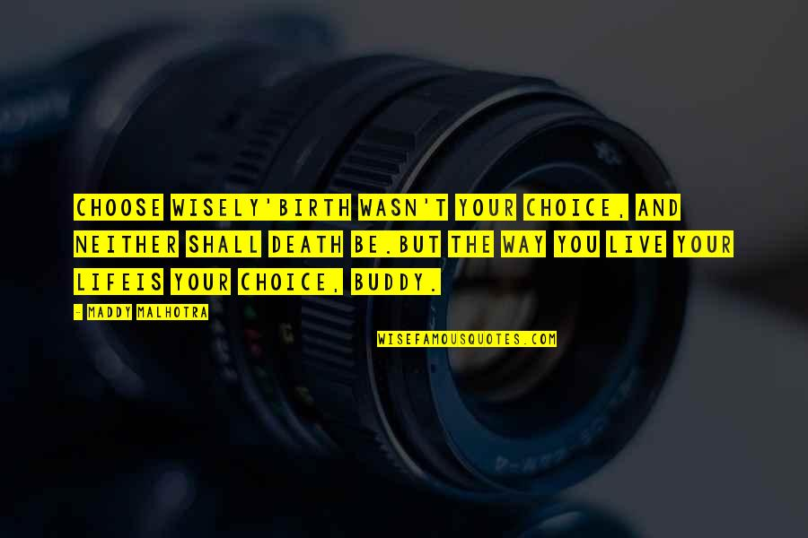 Happy And Positive Thoughts Quotes By Maddy Malhotra: CHOOSE WISELY'Birth wasn't your choice, and neither shall