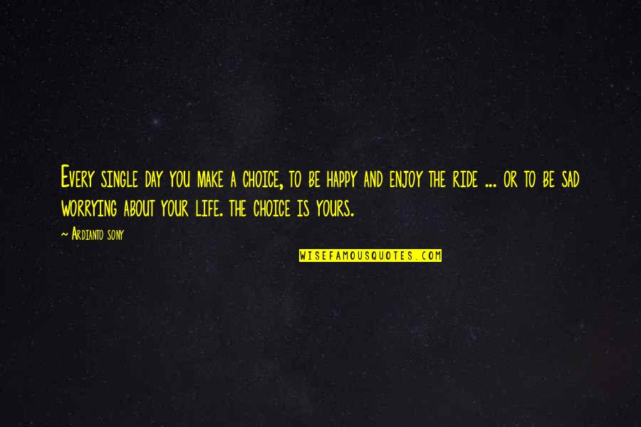 Happy And Sad Day Quotes By Ardianto Sony: Every single day you make a choice, to