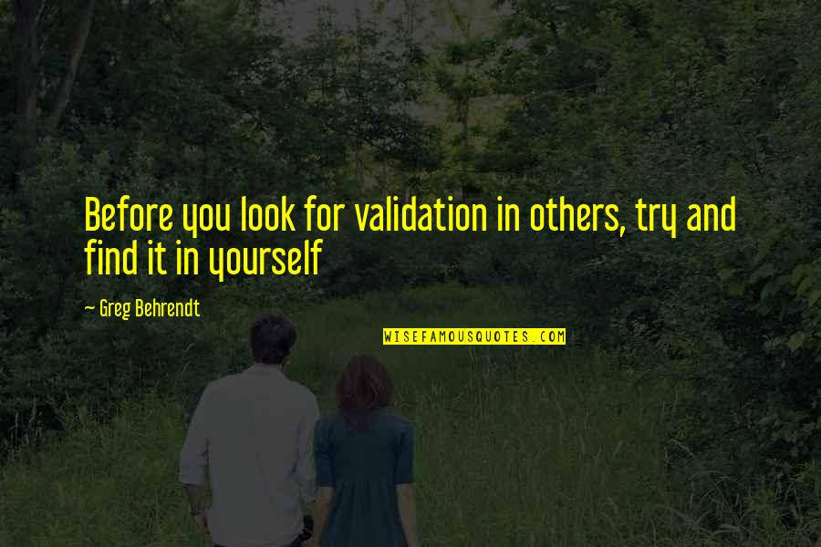 Happy And Sad Day Quotes By Greg Behrendt: Before you look for validation in others, try