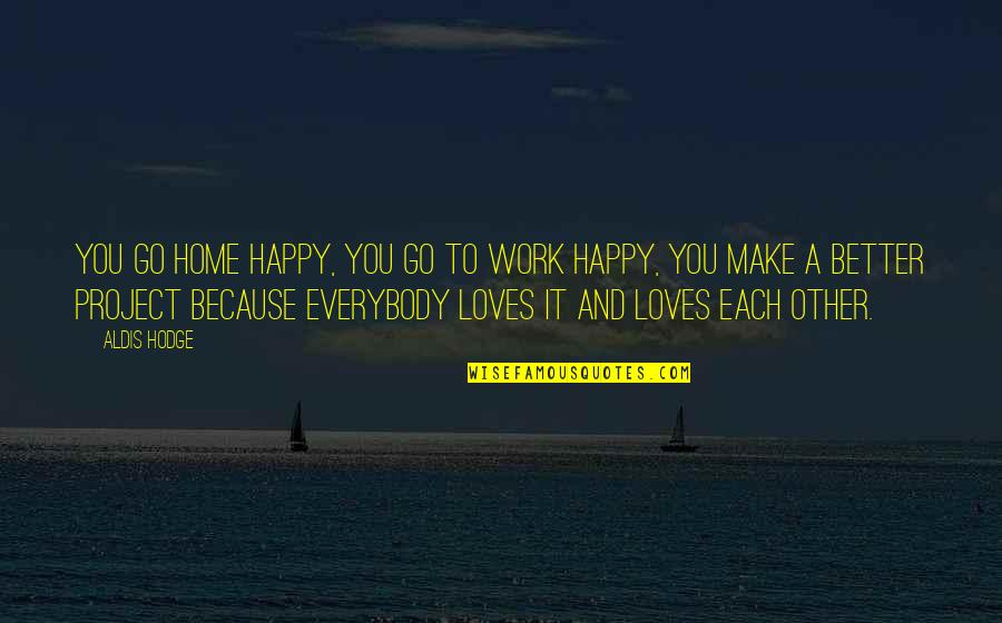 Happy Because Of Love Quotes By Aldis Hodge: You go home happy, you go to work