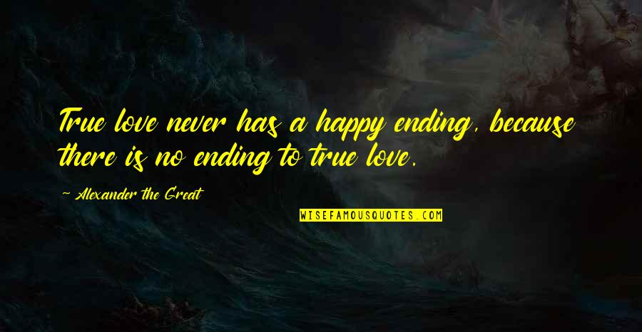 Happy Because Of Love Quotes By Alexander The Great: True love never has a happy ending, because