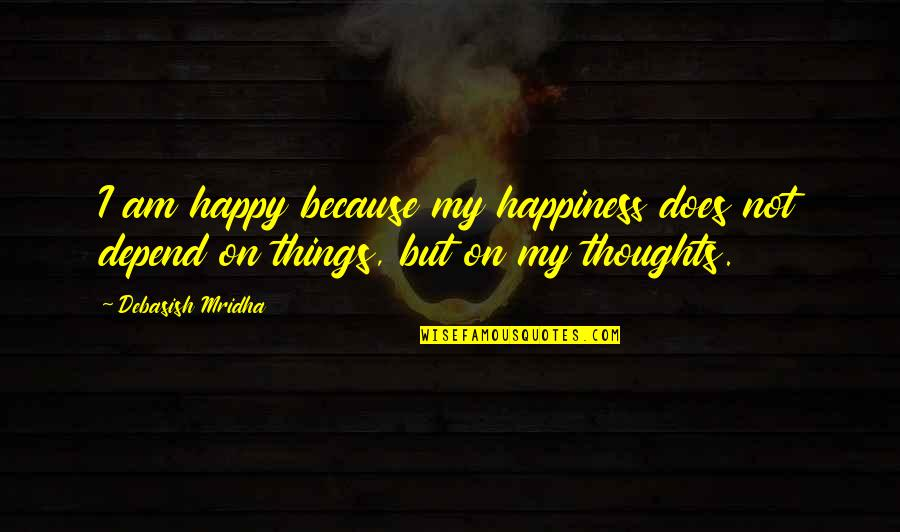 Happy Because Of Love Quotes By Debasish Mridha: I am happy because my happiness does not