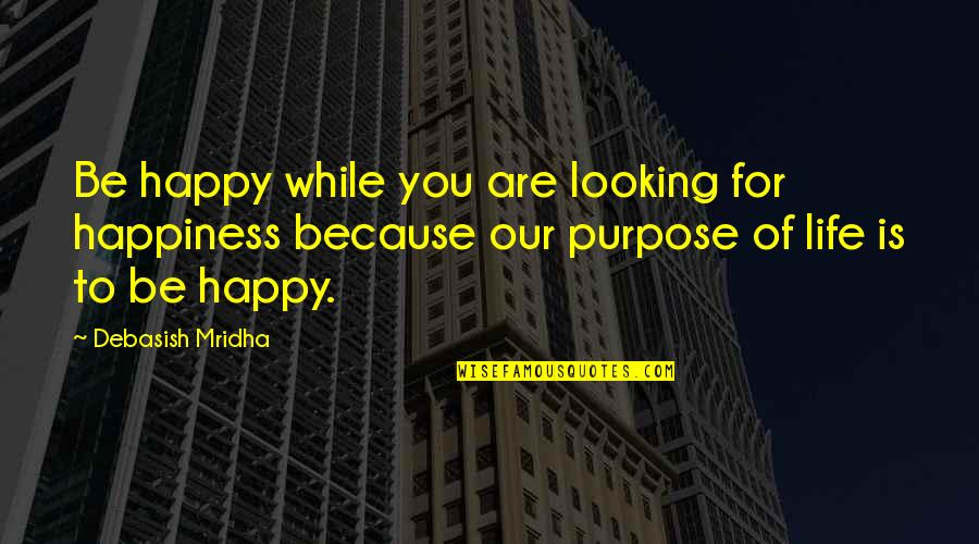 Happy Because Of Love Quotes By Debasish Mridha: Be happy while you are looking for happiness