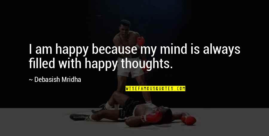 Happy Because Of Love Quotes By Debasish Mridha: I am happy because my mind is always