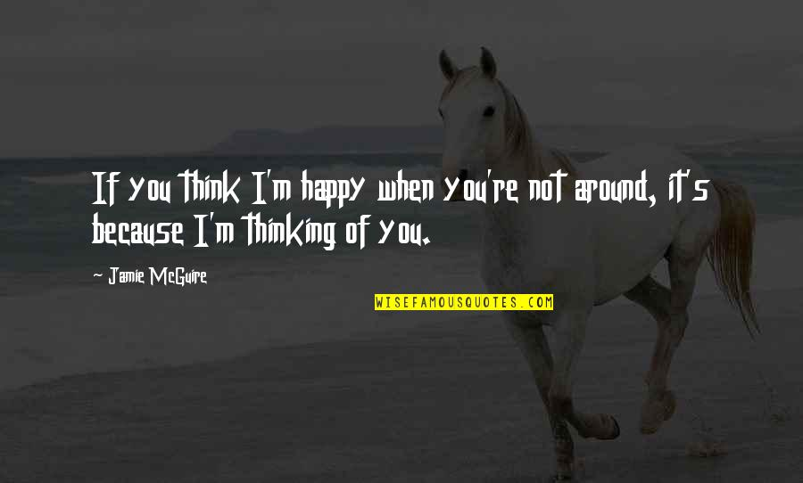 Happy Because Of Love Quotes By Jamie McGuire: If you think I'm happy when you're not