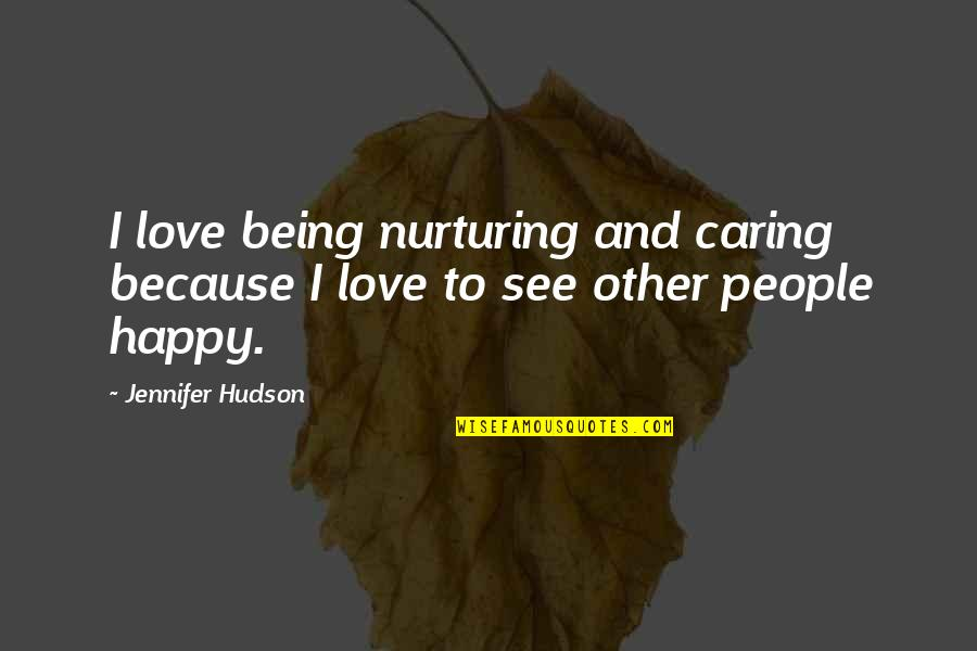 Happy Because Of Love Quotes By Jennifer Hudson: I love being nurturing and caring because I