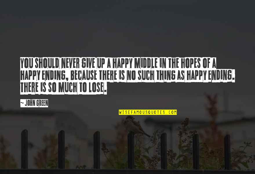 Happy Because Of Love Quotes By John Green: You should never give up a happy middle