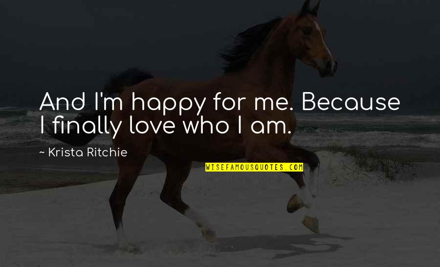 Happy Because Of Love Quotes By Krista Ritchie: And I'm happy for me. Because I finally