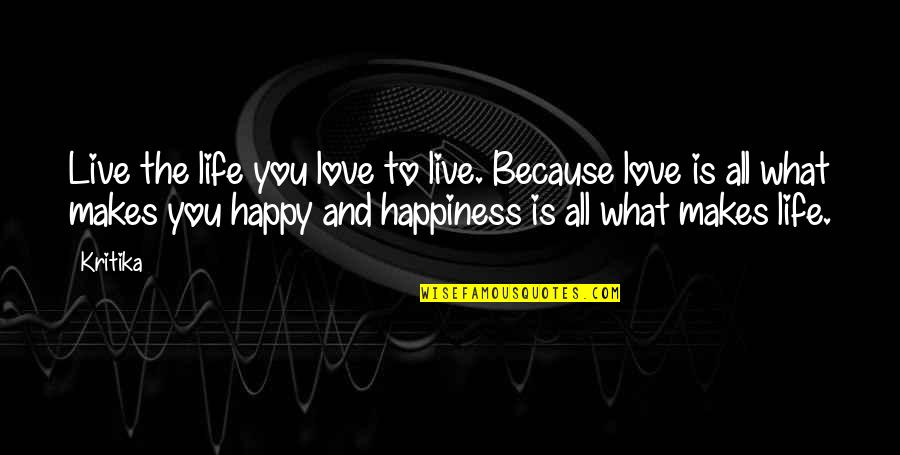 Happy Because Of Love Quotes By Kritika: Live the life you love to live. Because