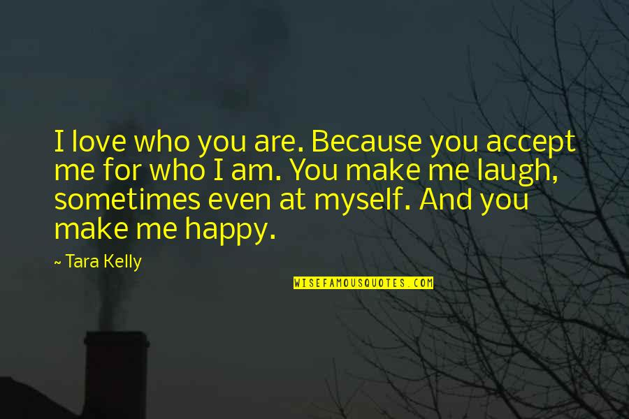 Happy Because Of Love Quotes By Tara Kelly: I love who you are. Because you accept