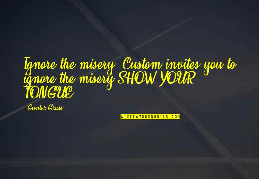 Happy Birthday To My First Born Nephew Quotes By Gunter Grass: Ignore the misery. Custom invites you to ignore