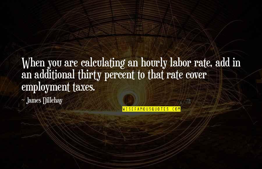 Happy Birthday Wishes To My Boss Quotes By James Dillehay: When you are calculating an hourly labor rate,