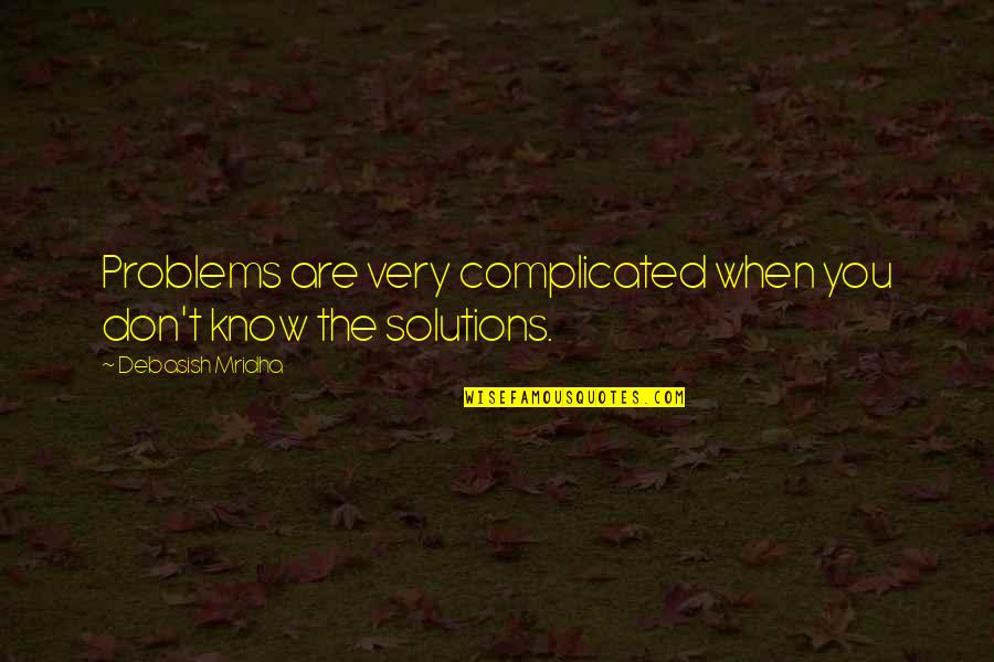 Happy Client Quotes By Debasish Mridha: Problems are very complicated when you don't know