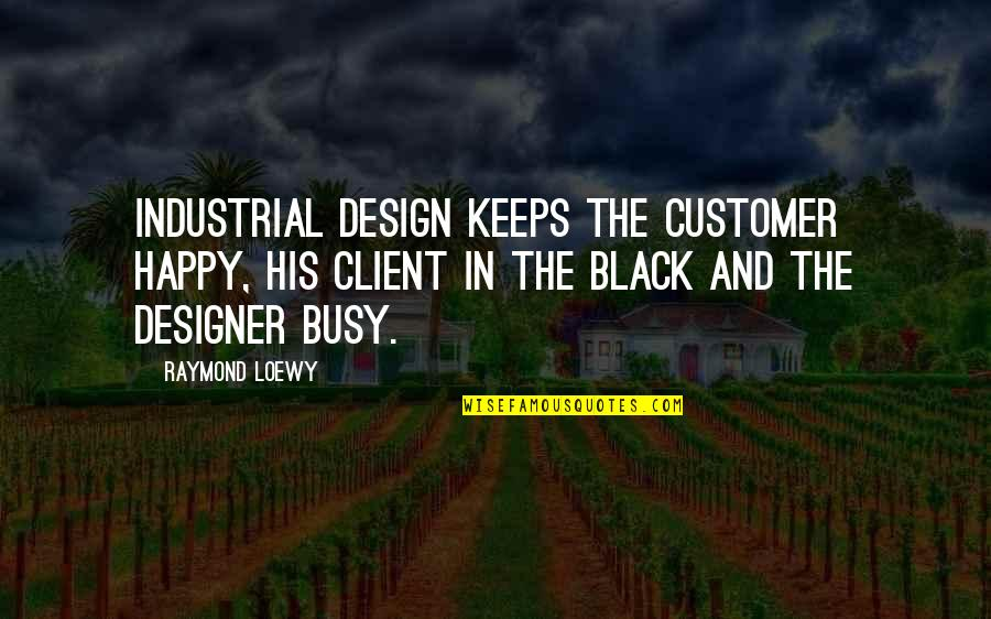 Happy Client Quotes By Raymond Loewy: Industrial design keeps the customer happy, his client