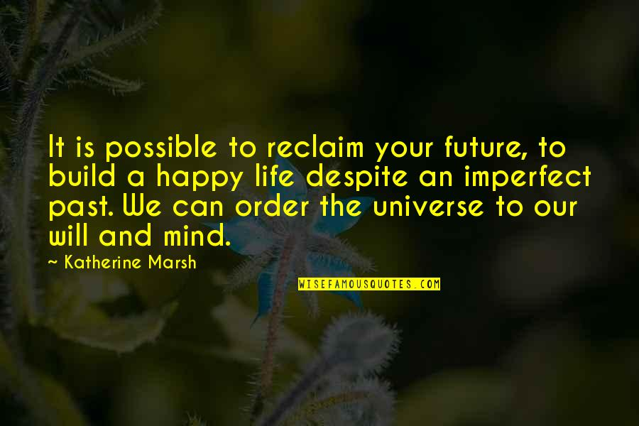 Happy Despite Quotes By Katherine Marsh: It is possible to reclaim your future, to