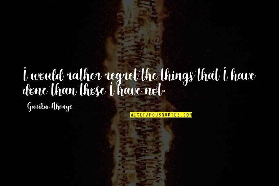 Happy Ems Week Quotes By Garikai Nhongo: I would rather regret the things that I