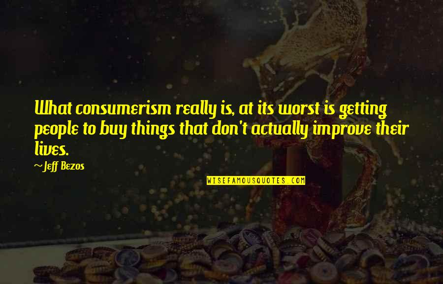 Happy Ems Week Quotes By Jeff Bezos: What consumerism really is, at its worst is