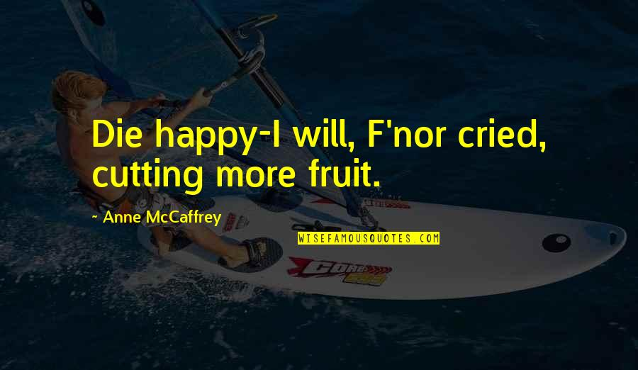 Happy For Your Ex Quotes By Anne McCaffrey: Die happy-I will, F'nor cried, cutting more fruit.