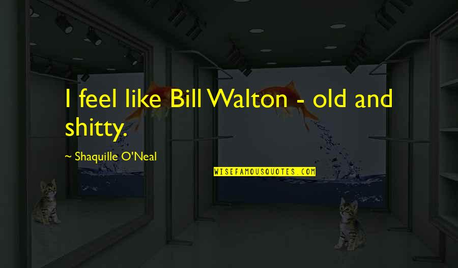 Happy Good Luck Quotes By Shaquille O'Neal: I feel like Bill Walton - old and