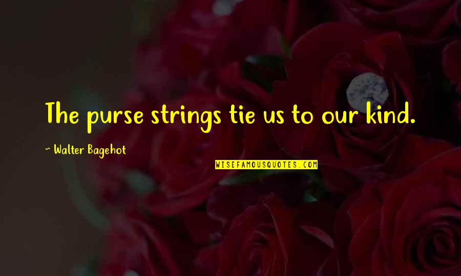 Happy Good Luck Quotes By Walter Bagehot: The purse strings tie us to our kind.