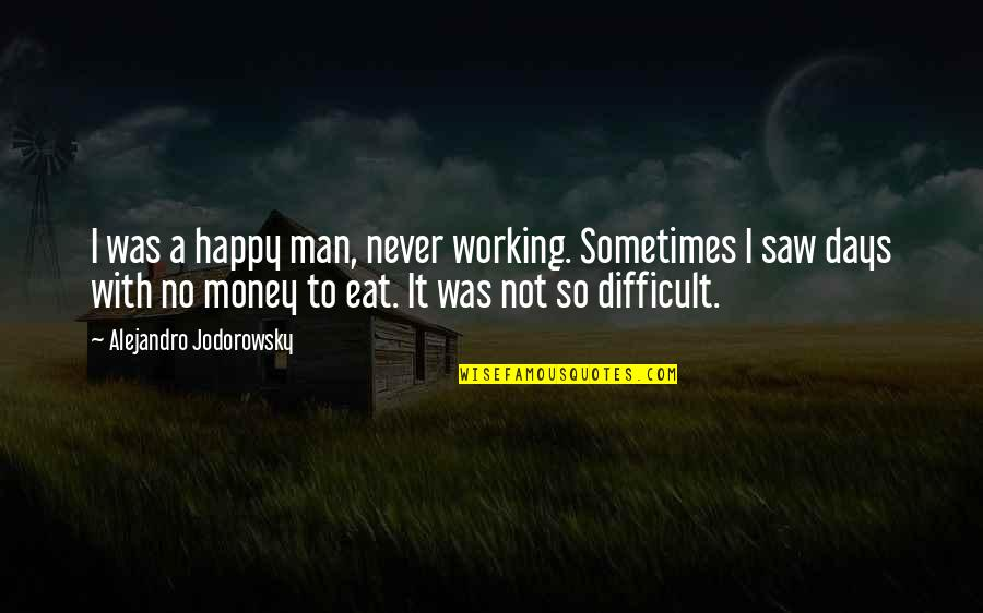 Happy I Saw You Quotes By Alejandro Jodorowsky: I was a happy man, never working. Sometimes