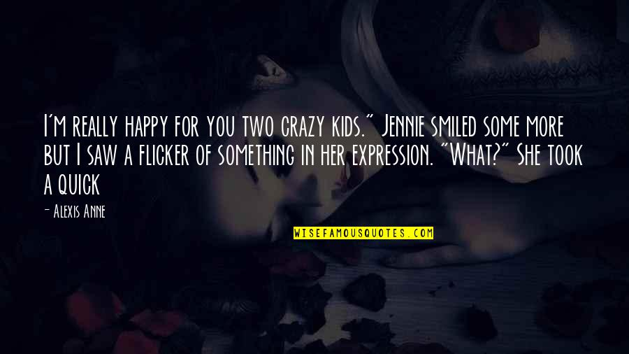 """Happy I Saw You Quotes By Alexis Anne: I'm really happy for you two crazy kids."""""""